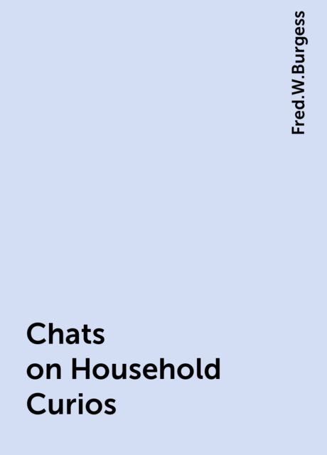 Chats on Household Curios, Fred.W.Burgess