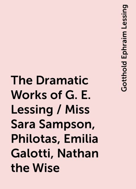 The Dramatic Works of G. E. Lessing / Miss Sara Sampson, Philotas, Emilia Galotti, Nathan the Wise, Gotthold Ephraim Lessing