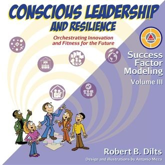 Success Factor Modeling Volume III: Conscious Leadership and Resilience, Robert Dilts