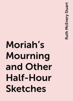 Moriah's Mourning and Other Half-Hour Sketches, Ruth McEnery Stuart