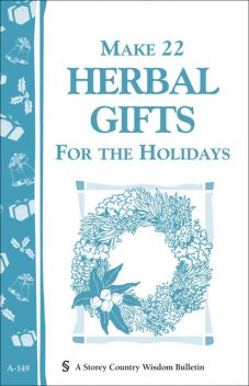 Make 22 Herbal Gifts for the Holidays, Editors of Garden Way Publishing