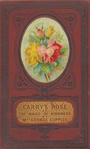 Carry's Rose, / or, the Magic of Kindness. A Tale for the Young,