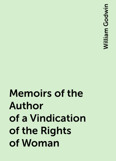 Memoirs of the Author of a Vindication of the Rights of Woman, William Godwin