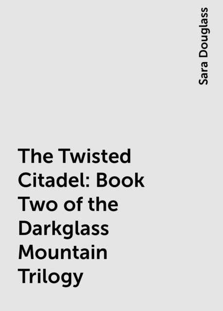 The Twisted Citadel: Book Two of the Darkglass Mountain Trilogy, Sara Douglass