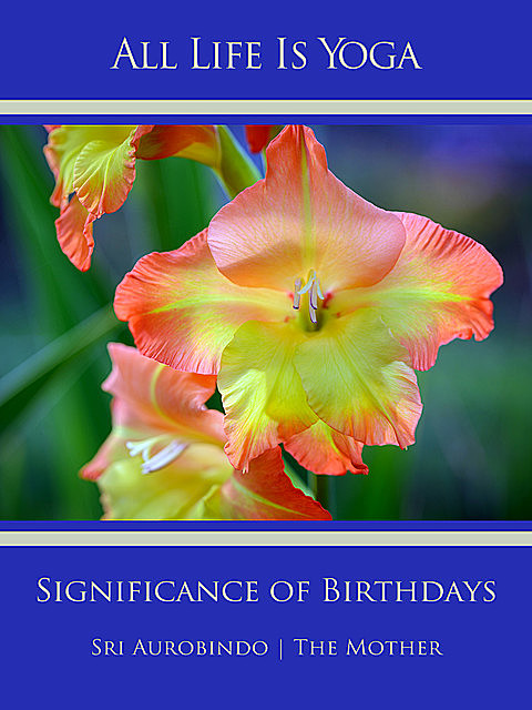 All Life Is Yoga: Significance of Birthdays, Sri Aurobindo, The Mother
