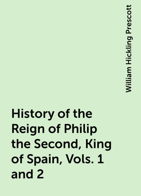 History of the Reign of Philip the Second, King of Spain, Vols. 1 and 2, William Hickling Prescott