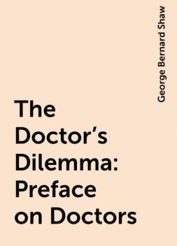 The Doctor's Dilemma: Preface on Doctors, George Bernard Shaw