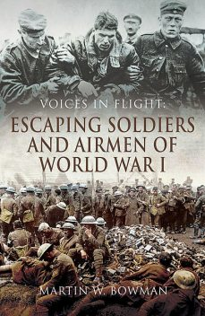 Voices in Flight: Escaping Soldiers and Airmen of World War I, Martin Bowman