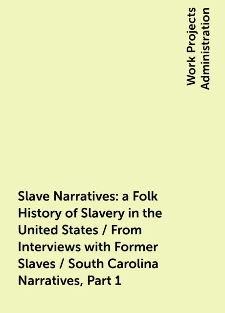 Slave Narratives: a Folk History of Slavery in the United States / From Interviews with Former Slaves / South Carolina Narratives, Part 1,