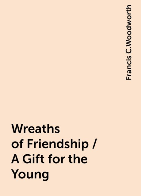Wreaths of Friendship / A Gift for the Young, Francis C.Woodworth
