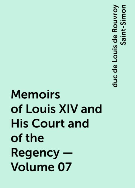 Memoirs of Louis XIV and His Court and of the Regency — Volume 07, duc de Louis de Rouvroy Saint-Simon