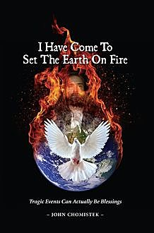 I Have Come To Set The Earth On Fire, John Michael Chomistek