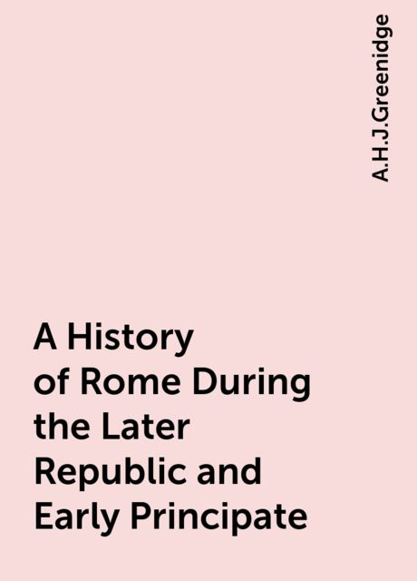 A History of Rome During the Later Republic and Early Principate, A.H.J.Greenidge