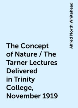 The Concept of Nature / The Tarner Lectures Delivered in Trinity College, November 1919, Alfred North Whitehead