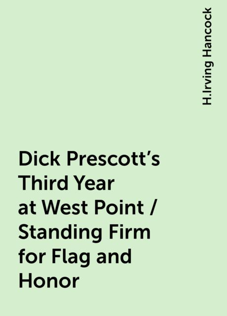 Dick Prescott's Third Year at West Point / Standing Firm for Flag and Honor, H.Irving Hancock
