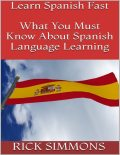 Learn Spanish Fast: What You Must Know About Spanish Language Learning, Rick Simmons