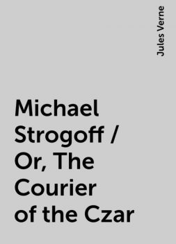 Michael Strogoff / Or, The Courier of the Czar, Jules Verne
