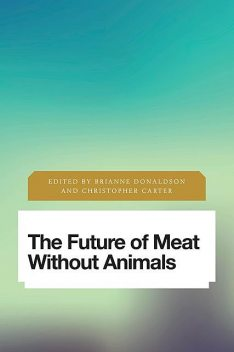 The Future of Meat Without Animals, Brianne Donaldson, Christopher Carter