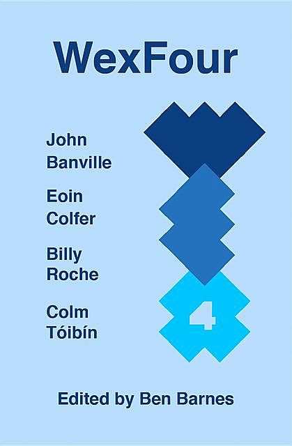 WexFour, Eoin Colfer, John Banville, Colm Tóibín, Billy Roche, Four Wexford Writers:, edited by Ben Barnes