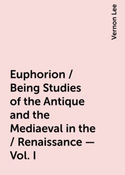 Euphorion / Being Studies of the Antique and the Mediaeval in the / Renaissance - Vol. I, Vernon Lee