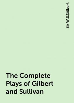 The Complete Plays of Gilbert and Sullivan, Sir W.S.Gilbert