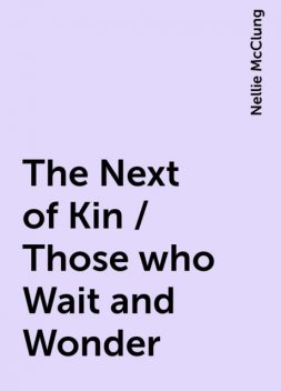 The Next of Kin / Those who Wait and Wonder, Nellie McClung