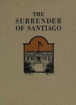The Surrender of Santiago / An Account of the Historic Surrender of Santiago to General / Shafter, July 17, 1898, Frank Norris