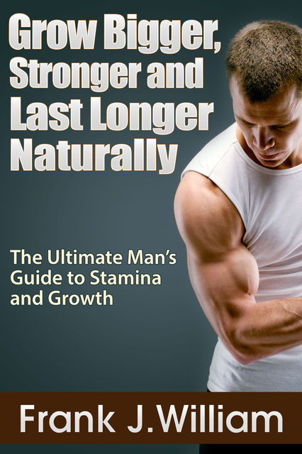Grow Bigger, Stronger and Last Longer Naturally: The Ultimate Man's Guide to Stamina and Growth, Frank J. William