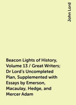 Beacon Lights of History, Volume 13 / Great Writers; Dr Lord's Uncompleted Plan, Supplemented with Essays by Emerson, Macaulay, Hedge, and Mercer Adam, John Lord