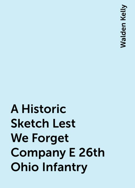 A Historic Sketch Lest We Forget Company E 26th Ohio Infantry, Walden Kelly