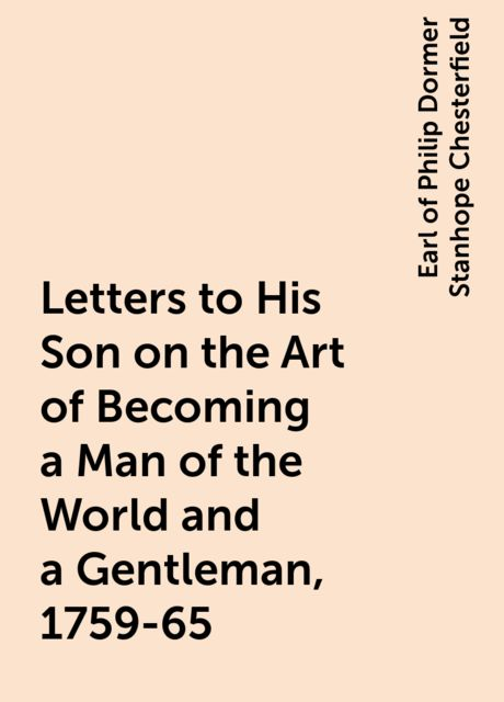 Letters to His Son on the Art of Becoming a Man of the World and a Gentleman, 1759-65, Earl of Philip Dormer Stanhope Chesterfield