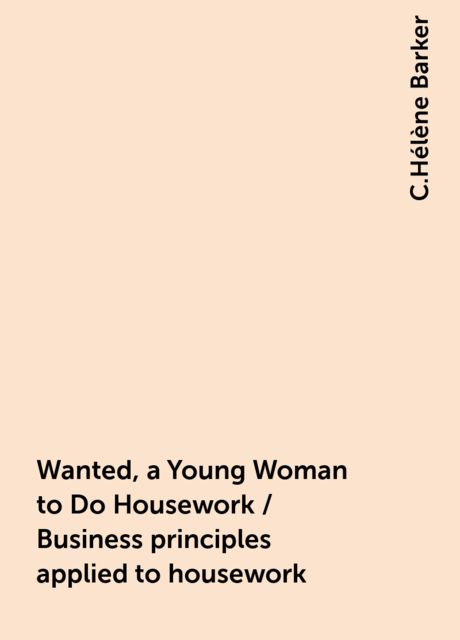 Wanted, a Young Woman to Do Housework / Business principles applied to housework, C.Hélène Barker