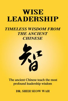 Wise Leadership: Timeless Wisdom from the Ancient Chinese, Sheh Seow Wah