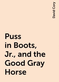 Puss in Boots, Jr., and the Good Gray Horse, David Cory