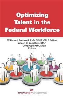 Optimizing Talent in the Federal Workforce, Ph.D., William J.Rothwell, CPLP Fellow, SPHR