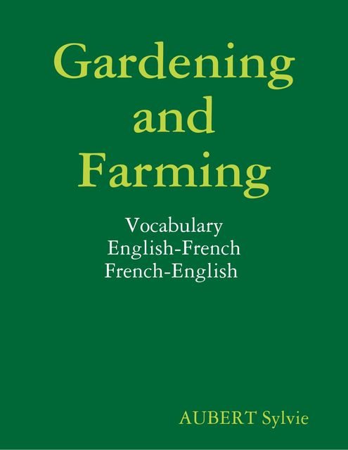 Gardening and Farming : Vocabulary : English-French : French-English, Sylvie Aubert