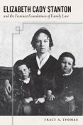 Elizabeth Cady Stanton and the Feminist Foundations of Family Law, Tracy Thomas