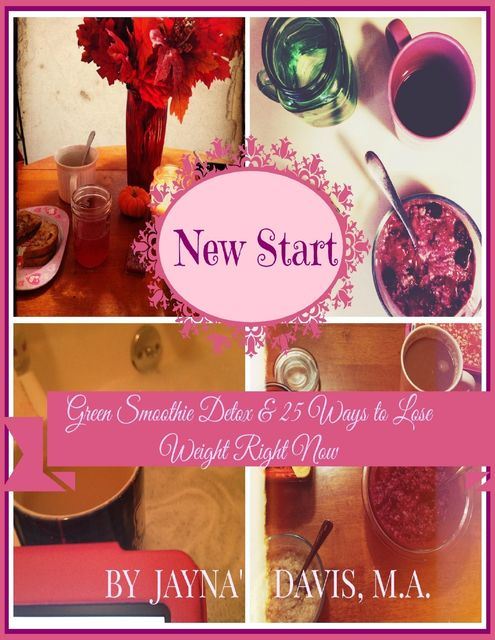 New Start: Green Smoothie Detox & 25 Ways to Lose Weight Right Now, M.A., CPT, Jayna' R.Davis, M.A.T.S.