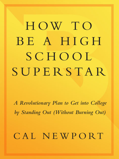 How to Be a High School Superstar: A Revolutionary Plan to Get into College by Standing Out (Without Burning Out), Cal Newport