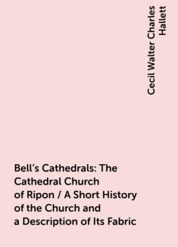 Bell's Cathedrals: The Cathedral Church of Ripon / A Short History of the Church and a Description of Its Fabric, Cecil Walter Charles Hallett