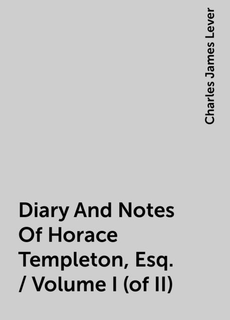Diary And Notes Of Horace Templeton, Esq. / Volume I (of II), Charles James Lever