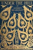 Under the Hill and Other essays in Prose and Verse, Aubrey Beardsley