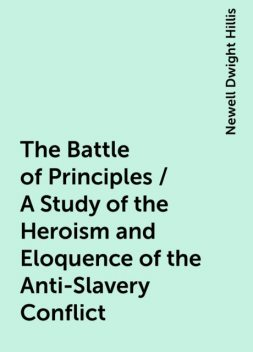 The Battle of Principles / A Study of the Heroism and Eloquence of the Anti-Slavery Conflict, Newell Dwight Hillis