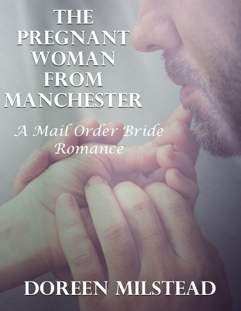 The Pregnant Woman from Manchester: A Mail Order Bride Romance, Doreen Milstead