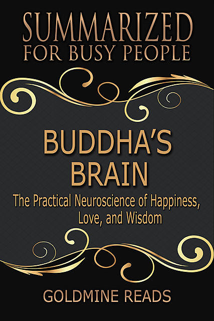 Buddha's Brain – Summarized for Busy People:The Practical Neuroscience of Happiness, Love, and Wisdom, Goldmine Reads