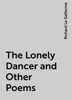 The Lonely Dancer and Other Poems, Richard Le Gallienne