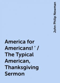 America for Americans!' / The Typical American, Thanksgiving Sermon, John Philip Newman