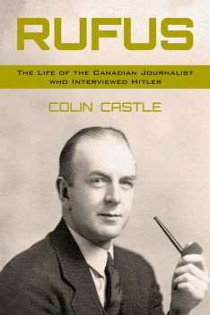 Rufus: The Life of the Canadian Journalist Who Interviewed Hitler, Colin Castle