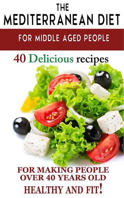 "Mediterranean diet for middle aged people: 40 delicious recipes to make people over 40 years old healthy and fit!"", Andrei Besedin"