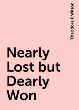 Nearly Lost but Dearly Won, Theodore P.Wilson